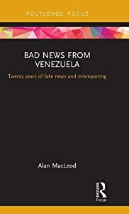 Bad News from Venezuela: Twenty years of fake news and misreporting (Routledge Focus on Communication and Society) by Routledge