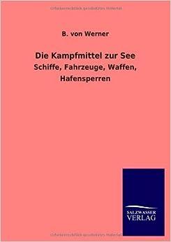 Die Kampfmittel Zur See by B. Von Werner (2013-04-22)