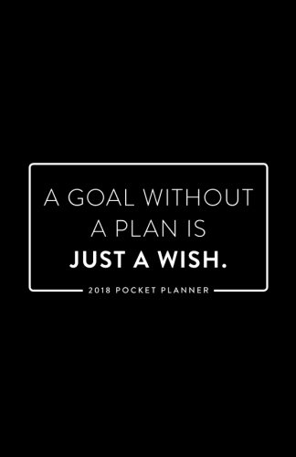 2018 Pocket Planner; A Goal Without a Plan is Just a Wish: 12 Month Planner (2018 Daily, Weekly and Monthly Planner, Agenda, Organizer and Calendar for Productivity)