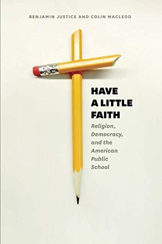 Have a Little Faith: Religion, Democracy, and the American Public School (History and Philosophy of Education Series)
