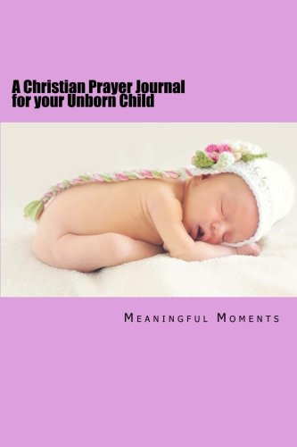 A Christian Prayer Journal for your Unborn Child (Praying for Your Child) (Volume 1)
