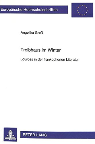 Treibhaus im Winter: Lourdes in der frankophonen Literatur (Europäische Hochschulschriften / European University Studies / Publications Universitaires Européennes) (German Edition) by Peter Lang GmbH, Internationaler Verlag der Wissenschaften