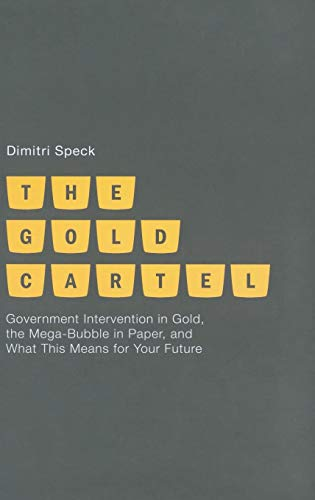 (The Gold Cartel: Government Intervention on Gold, the Mega Bubble in Paper, and What This Means for Your Future )