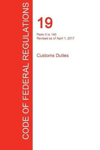 CFR 19, Parts 0 to 140, Customs Duties, April 01, 2017 (Volume 1 of 3) PDF