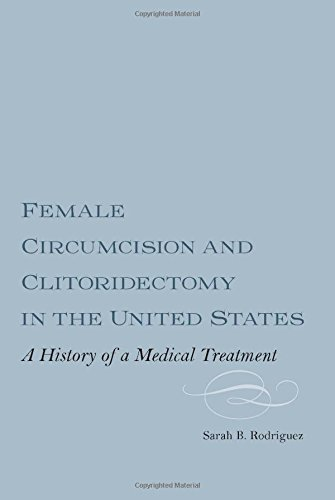 Female Circumcision and Clitoridectomy in the United States: A History of a Medical Treatment (Rochester Studies in Medical History)