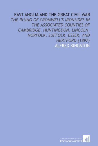 East Anglia and the Great Civil War: The Rising of Cromwell's Ironsides in the Associated Counties of Cambridge, Huntingdon, Lincoln, Norfolk, Suffolk, Essex, and Hertford (1897)