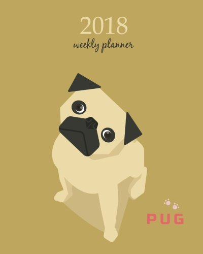 2018 Weekly Planner: Calendar Schedule Organizer Appointment Journal Notebook and Action day, cute pug dog art design (2018 Weekly Planners) (Volume 92) ebook
