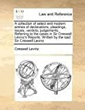 A collection of select and modern entries of declarations, pleadings, issues, verdicts, judgements, Referring to the cases in Sir Creswell Levinz's Reports. Written by the said Sir Creswell Levinz, Creswell Levinz, 1170777104