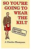 So You're Going to Wear the Kilt: Revised 3rd Edition
