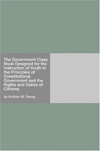 Download The Government Class Book Designed for the Instruction of Youth in the Principles of Constitutional Government and the Rights and Duties of Citizens. pdf epub
