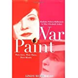 War Paint: Madame Helena Rubinstein and Miss Elizabeth Arden, Their Lives, Their Times, Their Rivalry [Hardcover] [2004] 1 Ed. Lindy Woodhead