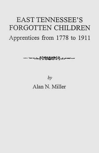 Download East Tennessee's Forgotten Children: Apprentices from 1778 to 1911 (9259) pdf