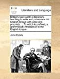 Entick's new spelling dictionary, teaching to write and pronounce the English tongue with ease and propriety: ... to which Is prefixed, a grammatical introduction to the English Tongue, John Entick, 1170810284