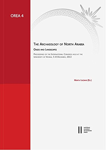 The Archaeology of North Arabia: Oases and Landscapes: Proceedings of the International Congress Held At the University of Vienna, 5-8 December, 2013 (Oriental and European Archaeology)
