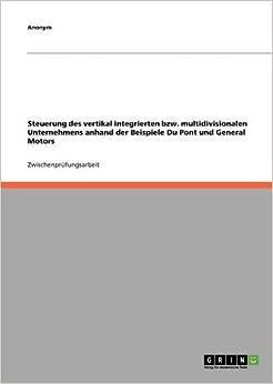 Steuerung des vertikal integrierten bzw. multidivisionalen Unternehmens anhand der Beispiele Du Pont und General Motors