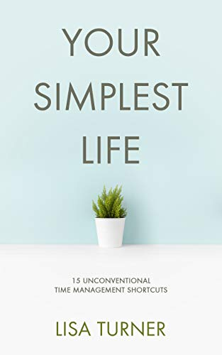 Image for Your Simplest Life: 15 Unconventional Time Management Shortcuts – Productivity Tips and Goal-Setting Tricks So You Can Find Time to Live