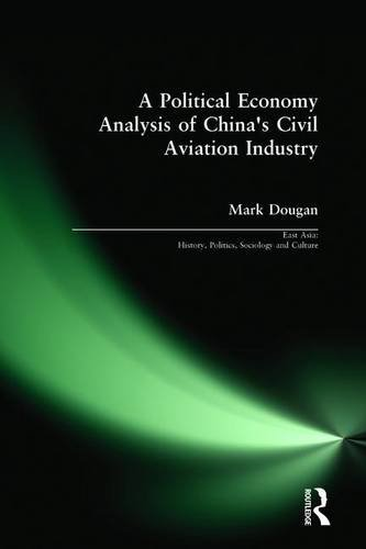 A Political Economy Analysis of China's Civil Aviation Industry (East Asia: History, Politics, Sociology and Culture)