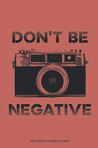 Don't be negative 2020 Weekly Planner Diary Notebook: Jan 1, 2020 to Dec 31, 2020: Daily, Weekly & Monthly View Planner, Diary & Journal for photographers