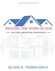 PRAYING THE WORD OF GOD: BUILDING AND BUYING YOUR HOUSES