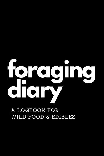 Foraging Diary: Track Every Foraging Session and All Your Food, Finds and Harvests in this Template Logbook / Journal / Diary / Sketchbook - Never ... and When You Found Your Best Foods Again!