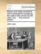 Read Online Money and trade consider'd; with a proposal for supplying the nation with money. By Mr. John Law, ... The second edition. pdf epub
