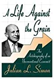 A Life Against the Grain : The Autobiography of an Unconventional Economist, Simon, Julian L. and Simon, Julian, 0765805324