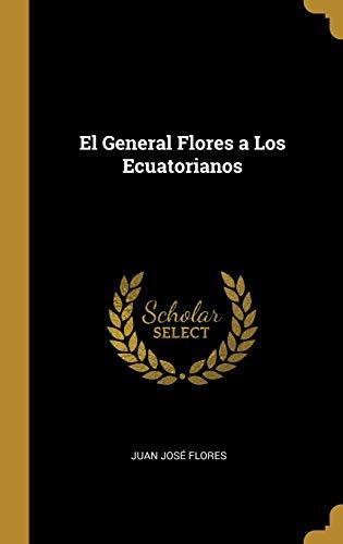 El General Flores a Los Ecuatorianos  [Flores, Juan Jose] (Tapa Dura)
