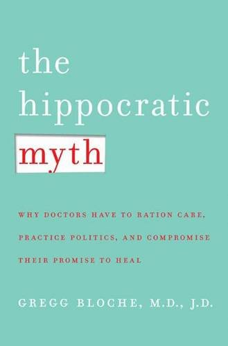 Read Online The Hippocratic Myth: Why Doctors Are Under Pressure to Ration Care, Practice Politics, and Compromise their Promise to Heal PDF