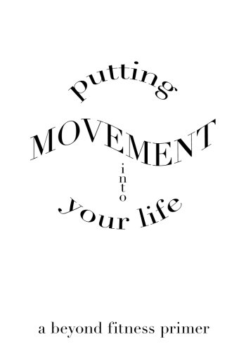 Download Putting Movement into Your Life: a beyond fitness primer PDF