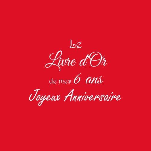 Le Livre d'Or de mes 6 ans Joyeux Anniversaire ..: Livre d'Or Anniversaire 6 ans accessoires decoration idee deco fete livres enfants cadeau pour ... 6 ans Couverture Rouge (French Edition)