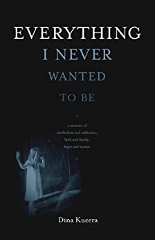Everything I Never Wanted to Be by [Kucera, Dina]