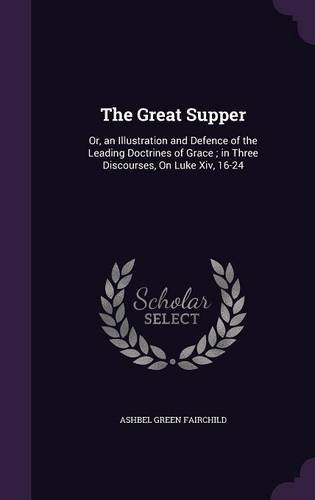 The Great Supper: Or, an Illustration and Defence of the Leading Doctrines of Grace; In Three Discourses, on Luke XIV, 16-24 ebook