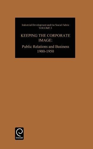 Keeping the Corporate Image: Public Relations and Business, 1900-1950: Public Relations and Business, 1900-50 (Industrial Development and the Social Fabric)