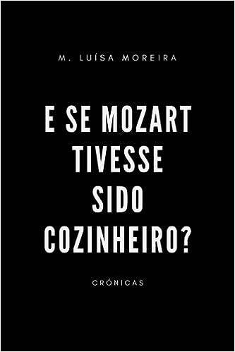 E Se Mozart Tivesse Sido Cozinheiro?: Crónicas (Portuguese ...