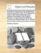 A Sermon Preached at St. Sepulchre's Church; April the 17th, 1735. Being the Time of the Yearly Meeting of the Children Educated in the ... of London and Westminster. By Z. Pearce pdf epub