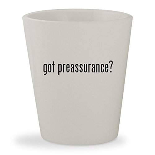 got preassurance? - White Ceramic 1.5oz Shot Glass