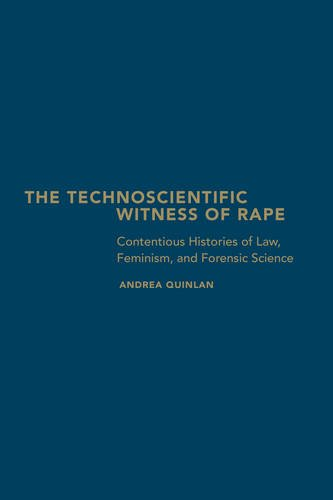 The Technoscientific Witness of Rape: Contentious Histories of Law, Feminism, and Forensic Science Andrea Quinlan