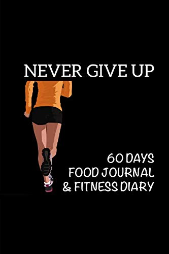 """Never Give Up: 60 Days Food Journal & Fitness Diary ~ Exercise Log Book with Daily Gratitude 