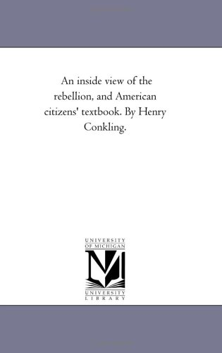 Download An inside view of the rebellion, and American citizens' textbook. By Henry Conkling. pdf