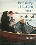 The Triumph of Light and Nature : Nordic Art 1740-1940, Kent, Neil, 0500234914