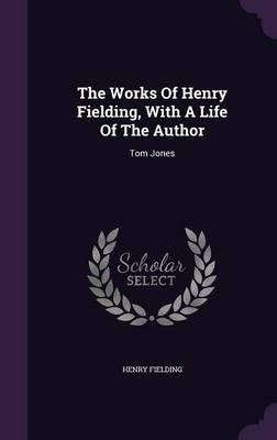The Works of Henry Fielding, with a Life of the Author : Tom Jones(Hardback) - 2015 Edition (Tom Jones By Henry Fielding Full Text)