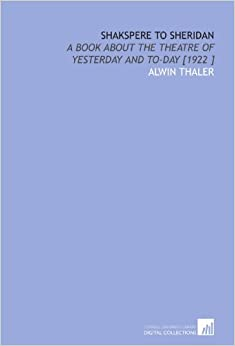 Shakspere to Sheridan: A Book About the Theatre of Yesterday and to-Day [1922 ]