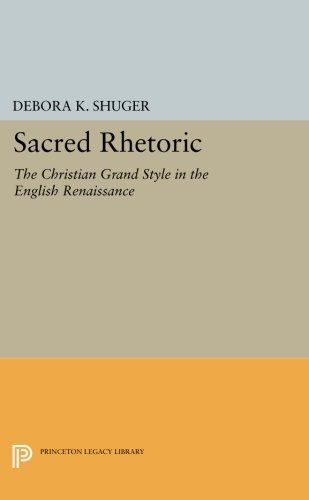 Read Online Sacred Rhetoric: The Christian Grand Style in the English Renaissance (Princeton Legacy Library) PDF