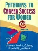 Pathways to Career Success for Women: A Resource Guide to Colleges, Financial Aid, and Work (The Pathways to Career Success Series)