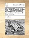 Law, or, a Discourse Thereof; in Four Books Written in French by Sir Henry Finch, and Done into English by the Same Author to Which Are Now Adde, Henry Finch, 1140875507