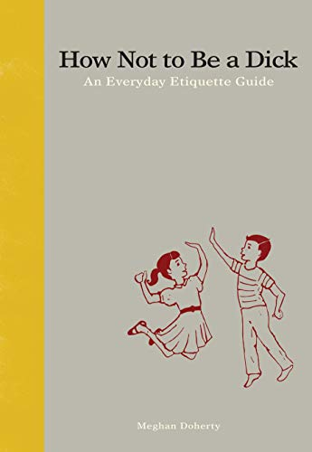 How Not to Be a Dick: An Everyday Etiquette Guide (Best Way To Grow My Penis)