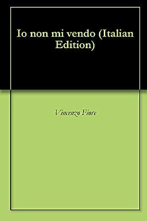 Io non mi vendo (Italian Edition) - Kindle edition by Vincenzo Fiore