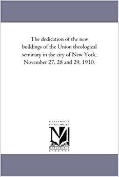 The Dedication Of The New Buildings Of The Union Theological Seminary In The City Of New York, November 27, 28 And 29, 1910. Gratis Para Leer Y Descargar
