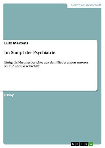 Im Sumpf der Psychiatrie: Einige Erfahrungsberichte aus den Niederungen unserer Kultur und Gesellschaft (German Edition)