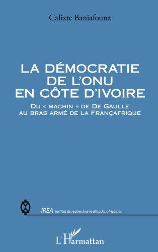 """La démocratie de lONU en Côte dIvoire: Du machin"""" de De Gaulle au bras armé de la Françafrique"""" (French Edition)"""